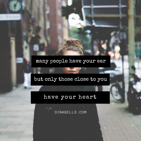 many people have your ear but only those close to you have your heart quote ginabells.com